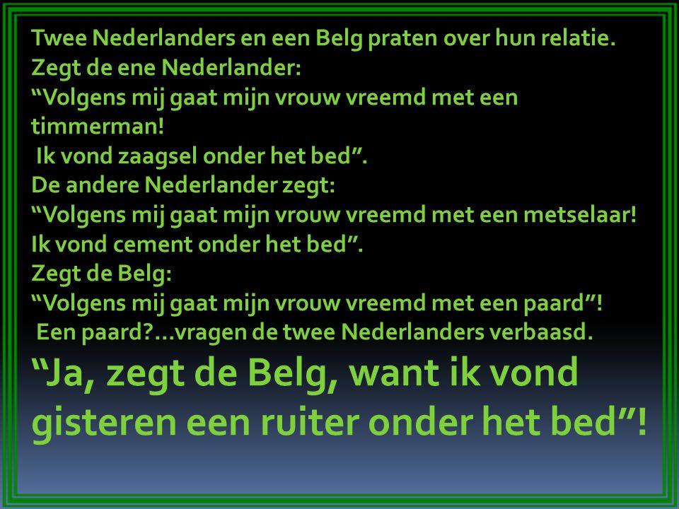 """Twee Nederlanders en een Belg praten over hun relatie. Zegt de ene Nederlander: """"Volgens mij gaat mijn vrouw vreemd met een timmerman! Ik vond zaagsel"""