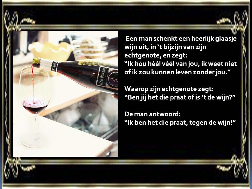 """Een man schenkt een heerlijk glaasje wijn uit, in 't bijzijn van zijn echtgenote, en zegt: """"Ik hou héél véél van jou, ik weet niet of ik zou kunnen le"""
