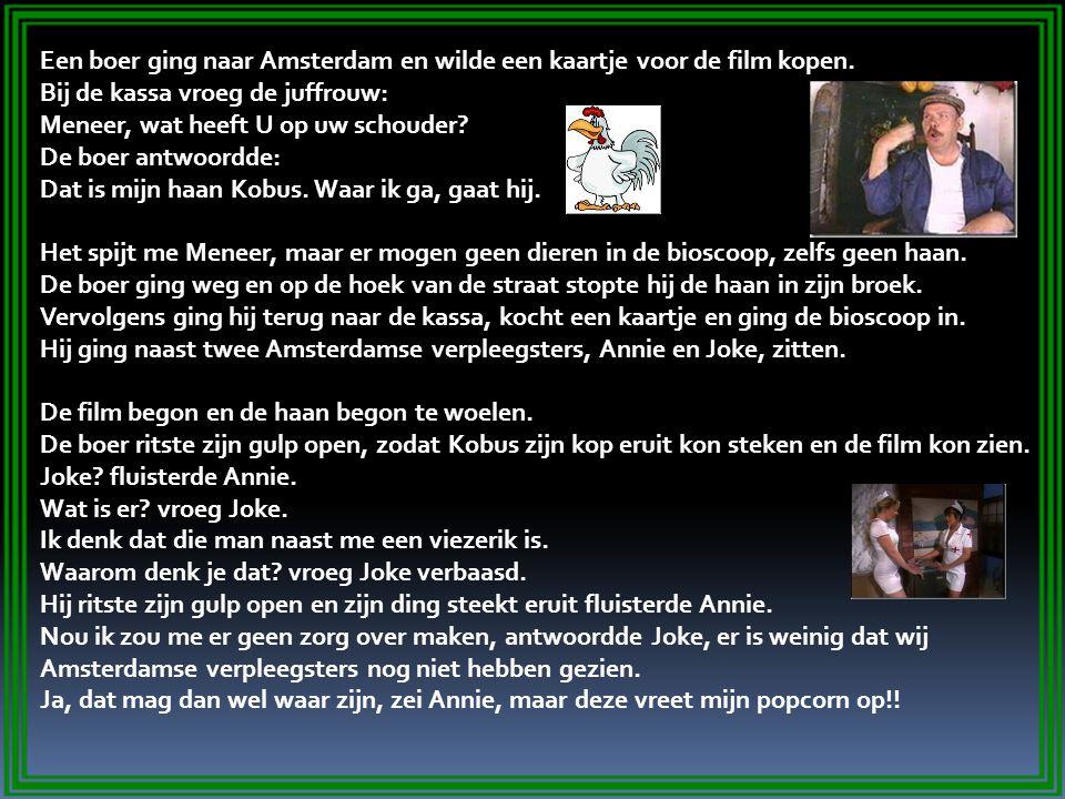 Een boer ging naar Amsterdam en wilde een kaartje voor de film kopen. Bij de kassa vroeg de juffrouw: Meneer, wat heeft U op uw schouder? De boer antw
