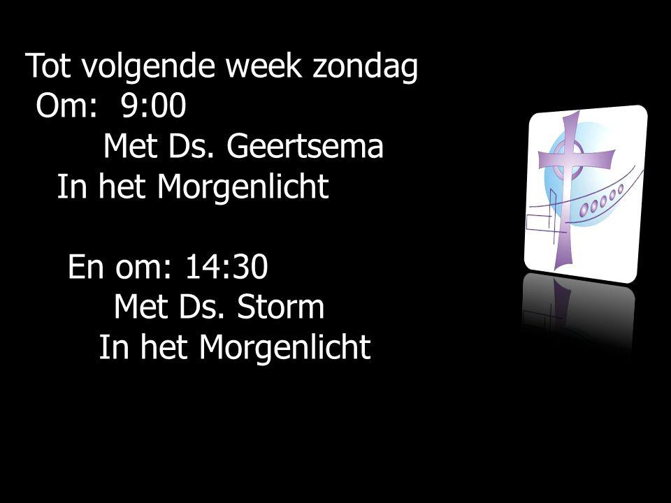 Tot volgende week zondag Om: 9:00 Om: 9:00 Met Ds.