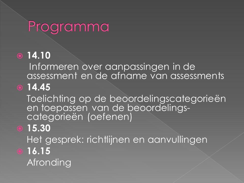  14.10 Informeren over aanpassingen in de assessment en de afname van assessments  14.45 Toelichting op de beoordelingscategorieën en toepassen van de beoordelings- categorieën (oefenen)  15.30 Het gesprek: richtlijnen en aanvullingen  16.15 Afronding