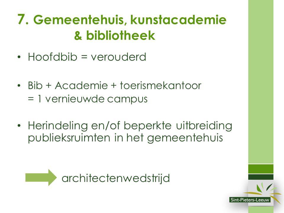 7. Gemeentehuis, kunstacademie & bibliotheek Hoofdbib = verouderd Bib + Academie + toerismekantoor = 1 vernieuwde campus Herindeling en/of beperkte ui