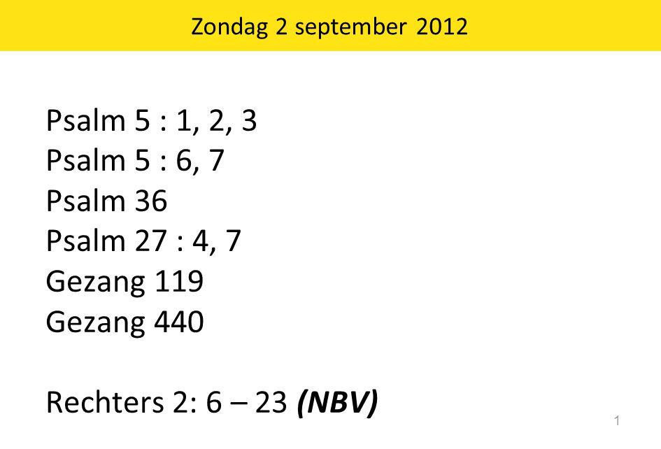 Zondag 2 september 2012 1 Psalm 5 : 1, 2, 3 Psalm 5 : 6, 7 Psalm 36 Psalm 27 : 4, 7 Gezang 119 Gezang 440 Rechters 2: 6 – 23 (NBV)