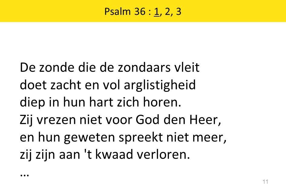 Psalm 36 : 1, 2, 3 11 De zonde die de zondaars vleit doet zacht en vol arglistigheid diep in hun hart zich horen.