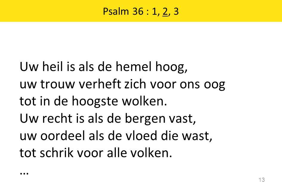 Psalm 36 : 1, 2, 3 13 Uw heil is als de hemel hoog, uw trouw verheft zich voor ons oog tot in de hoogste wolken.