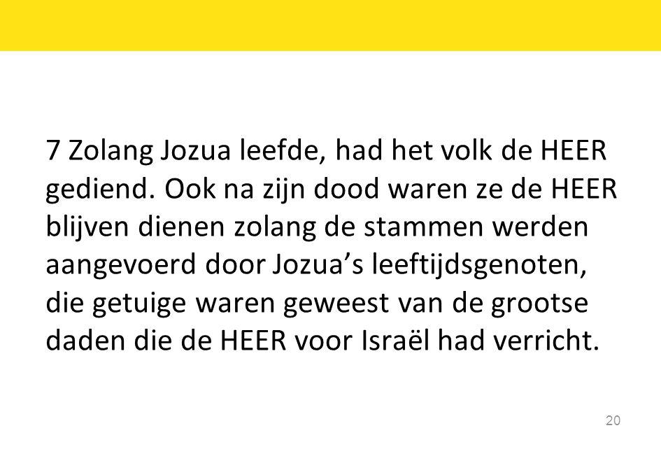 7 Zolang Jozua leefde, had het volk de HEER gediend.