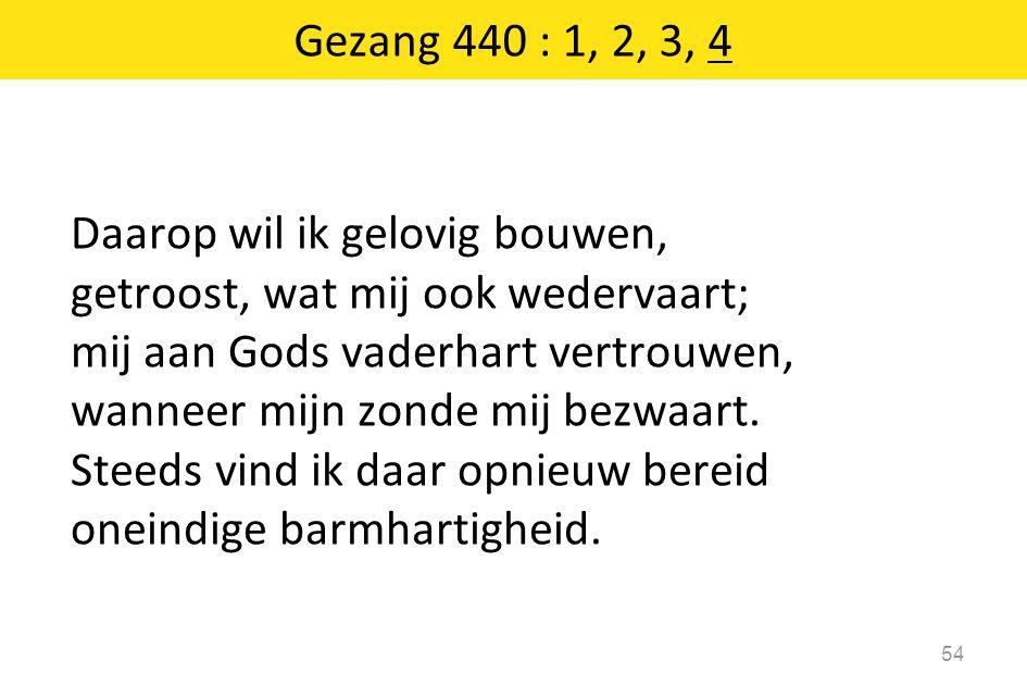 Daarop wil ik gelovig bouwen, getroost, wat mij ook wedervaart; mij aan Gods vaderhart vertrouwen, wanneer mijn zonde mij bezwaart.
