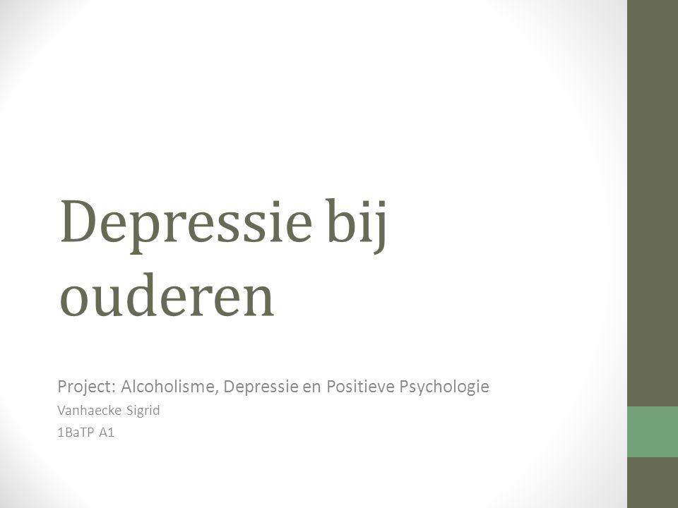 Depressie bij ouderen Project: Alcoholisme, Depressie en Positieve Psychologie Vanhaecke Sigrid 1BaTP A1