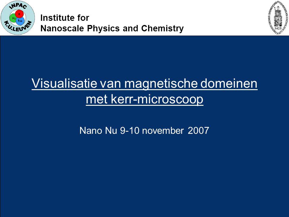 Institute for Nanoscale Physics and Chemistry Visualisatie van magnetische domeinen met kerr-microscoop Nano Nu 9-10 november 2007