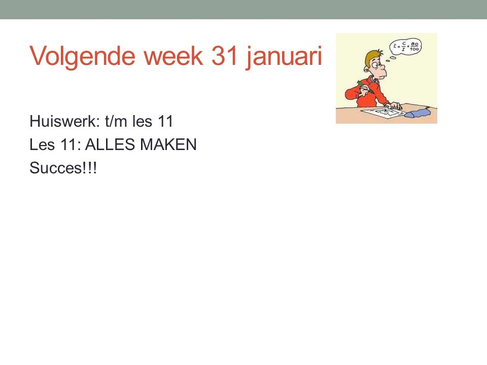 Volgende week 31 januari Huiswerk: t/m les 11 Les 11: ALLES MAKEN Succes!!!