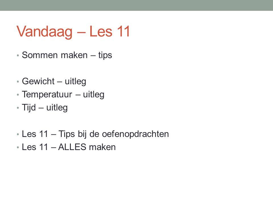 Vandaag – Les 11 Sommen maken – tips Gewicht – uitleg Temperatuur – uitleg Tijd – uitleg Les 11 – Tips bij de oefenopdrachten Les 11 – ALLES maken