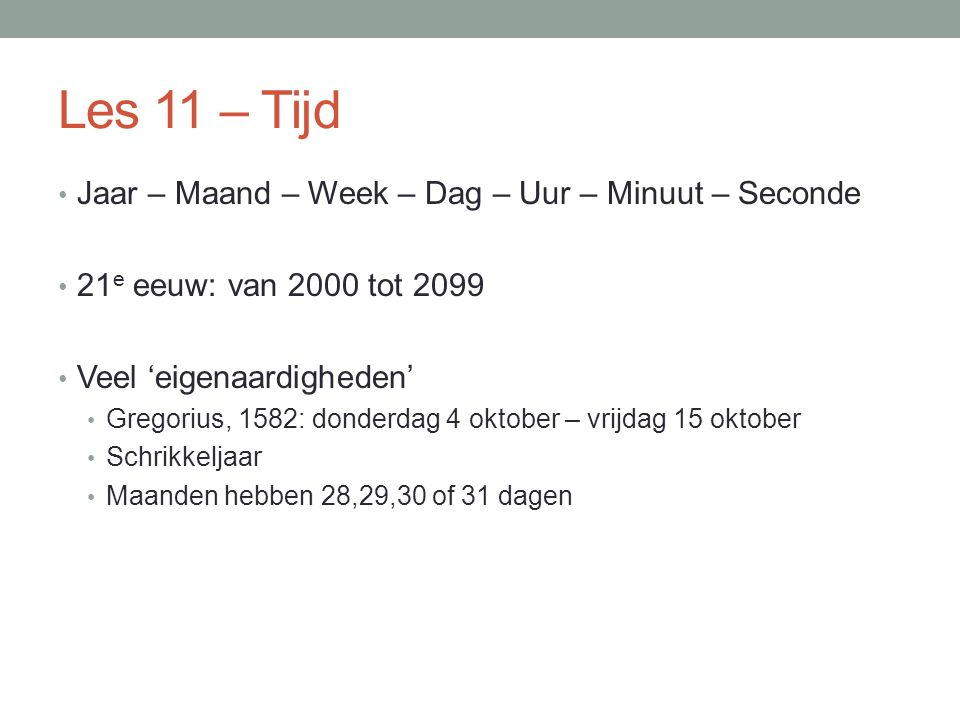 Les 11 – Tijd Jaar – Maand – Week – Dag – Uur – Minuut – Seconde 21 e eeuw: van 2000 tot 2099 Veel 'eigenaardigheden' Gregorius, 1582: donderdag 4 okt