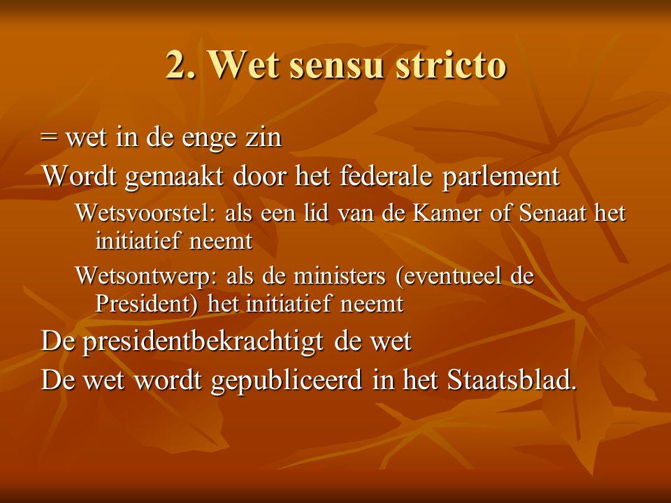 2. Wet sensu stricto = wet in de enge zin Wordt gemaakt door het federale parlement Wetsvoorstel: als een lid van de Kamer of Senaat het initiatief ne