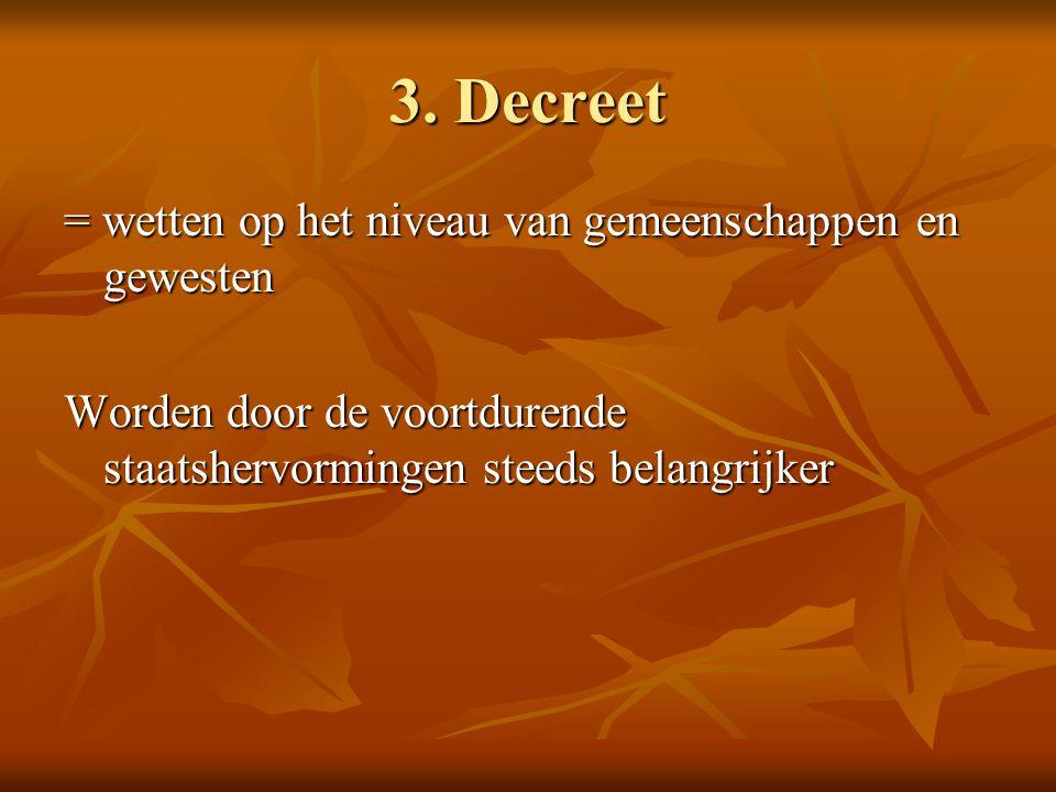 3. Decreet = wetten op het niveau van gemeenschappen en gewesten Worden door de voortdurende staatshervormingen steeds belangrijker