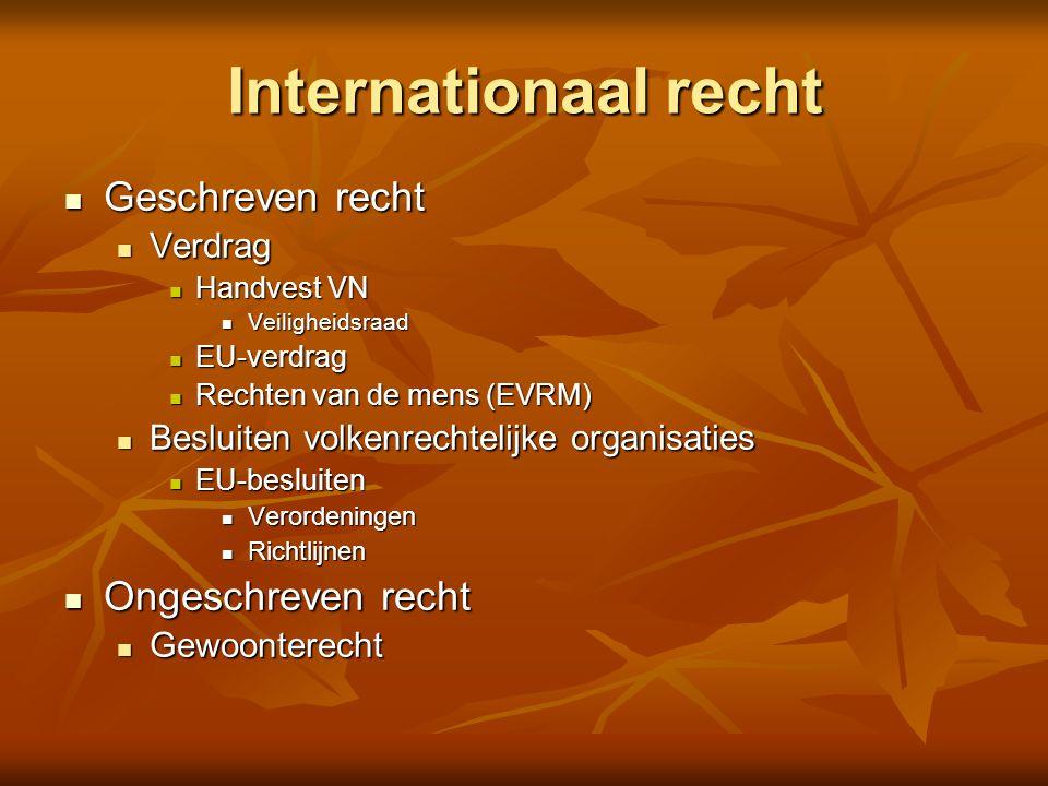 Internationaal recht Geschreven recht Geschreven recht Verdrag Verdrag Handvest VN Handvest VN Veiligheidsraad Veiligheidsraad EU-verdrag EU-verdrag Rechten van de mens (EVRM) Rechten van de mens (EVRM) Besluiten volkenrechtelijke organisaties Besluiten volkenrechtelijke organisaties EU-besluiten EU-besluiten Verordeningen Verordeningen Richtlijnen Richtlijnen Ongeschreven recht Ongeschreven recht Gewoonterecht Gewoonterecht
