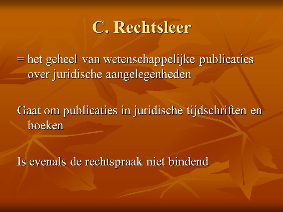 C. Rechtsleer = het geheel van wetenschappelijke publicaties over juridische aangelegenheden Gaat om publicaties in juridische tijdschriften en boeken