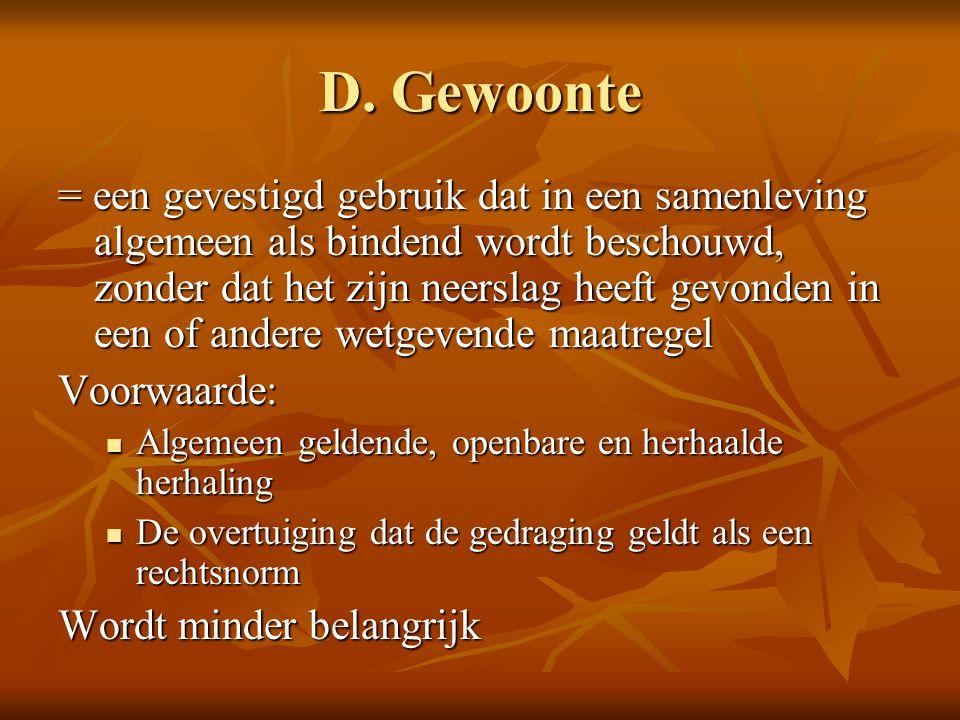 D. Gewoonte = een gevestigd gebruik dat in een samenleving algemeen als bindend wordt beschouwd, zonder dat het zijn neerslag heeft gevonden in een of