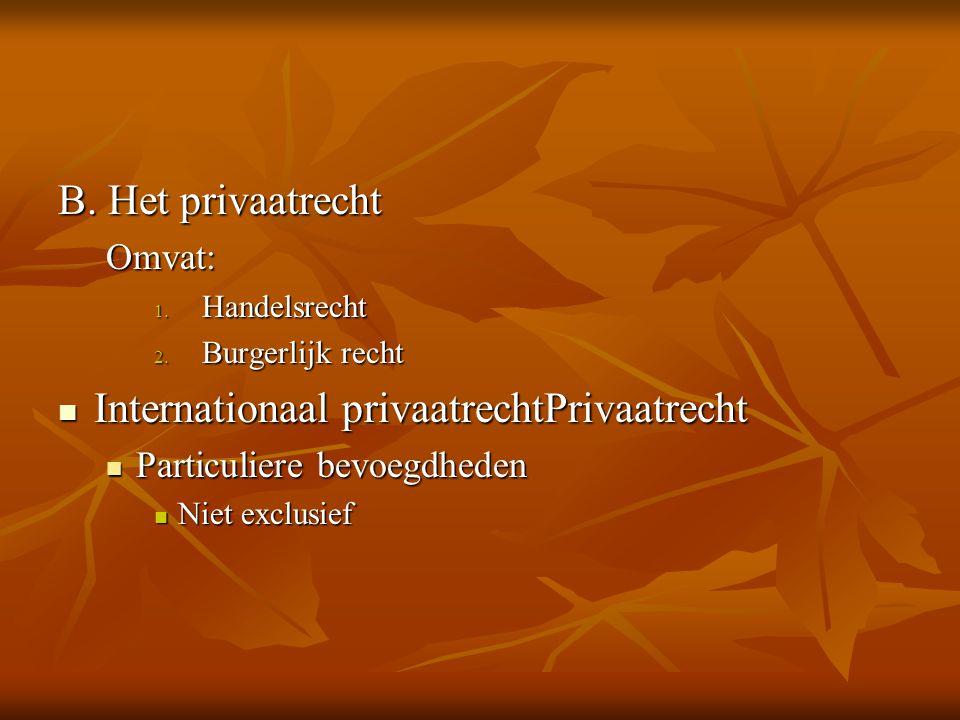 B. Het privaatrecht Omvat: 1. Handelsrecht 2. Burgerlijk recht Internationaal privaatrechtPrivaatrecht Internationaal privaatrechtPrivaatrecht Particu