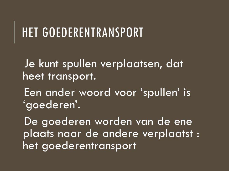HET GOEDERENTRANSPORT Je kunt spullen verplaatsen, dat heet transport. Een ander woord voor 'spullen' is 'goederen'. De goederen worden van de ene pla