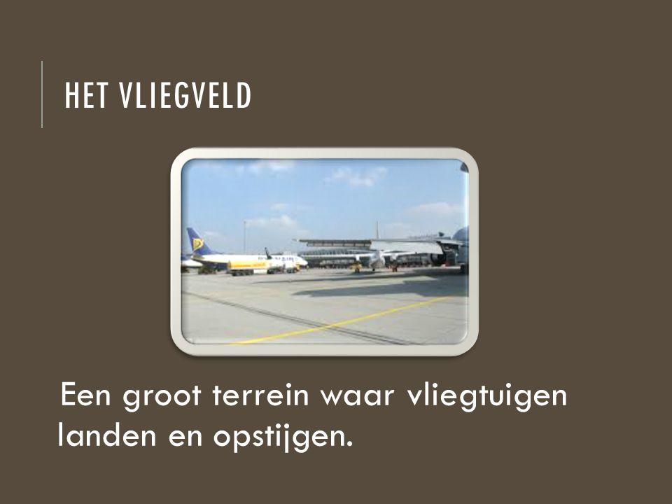 HET VLIEGVELD Een groot terrein waar vliegtuigen landen en opstijgen.