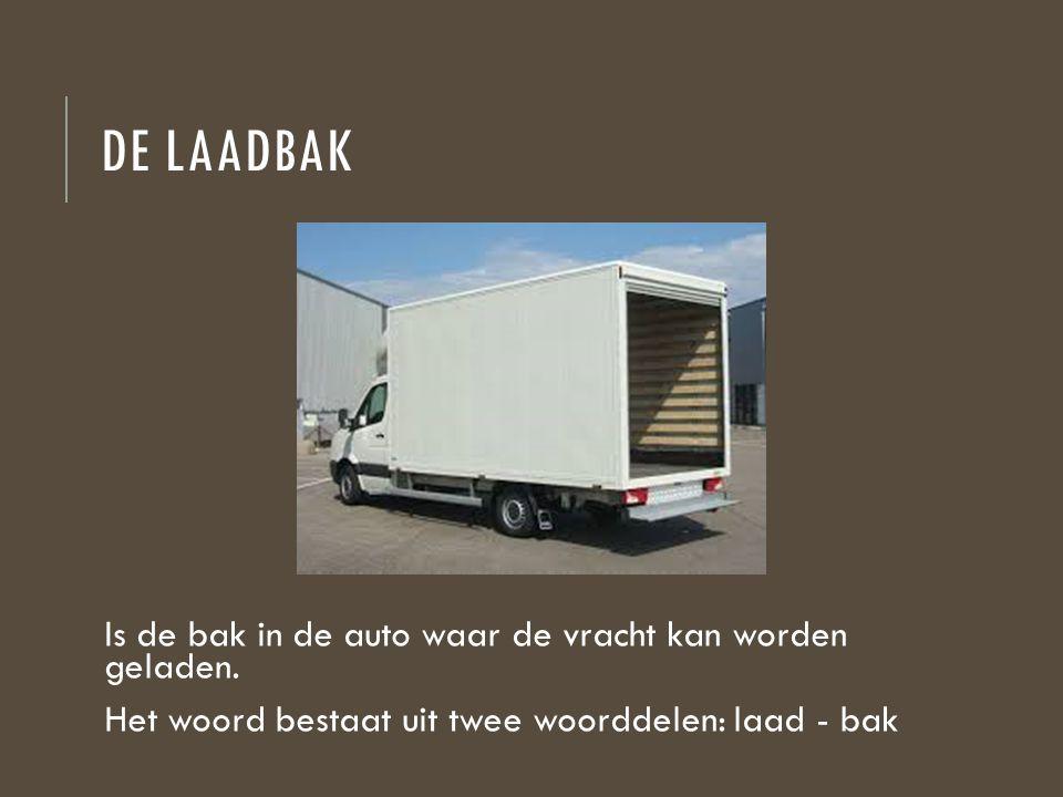 DE LAADBAK Is de bak in de auto waar de vracht kan worden geladen. Het woord bestaat uit twee woorddelen: laad - bak