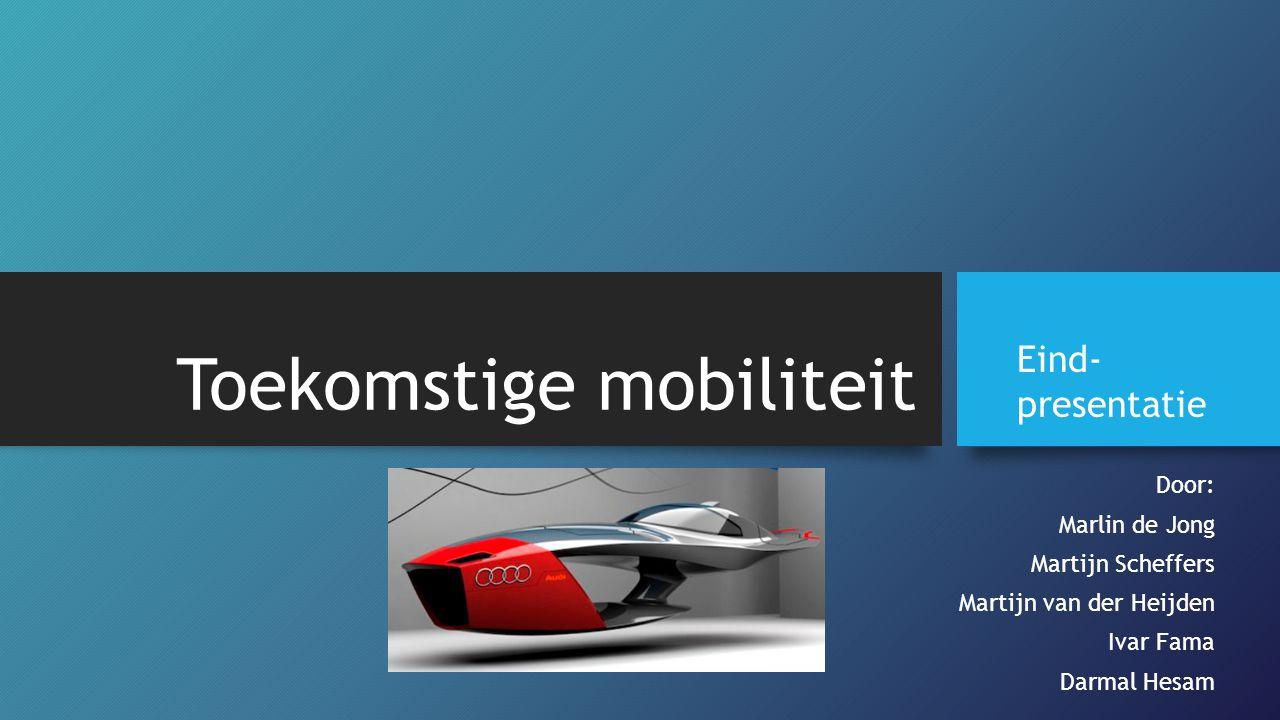 Toekomstige mobiliteit Door: Marlin de Jong Martijn Scheffers Martijn van der Heijden Ivar Fama Darmal Hesam Eind- presentatie