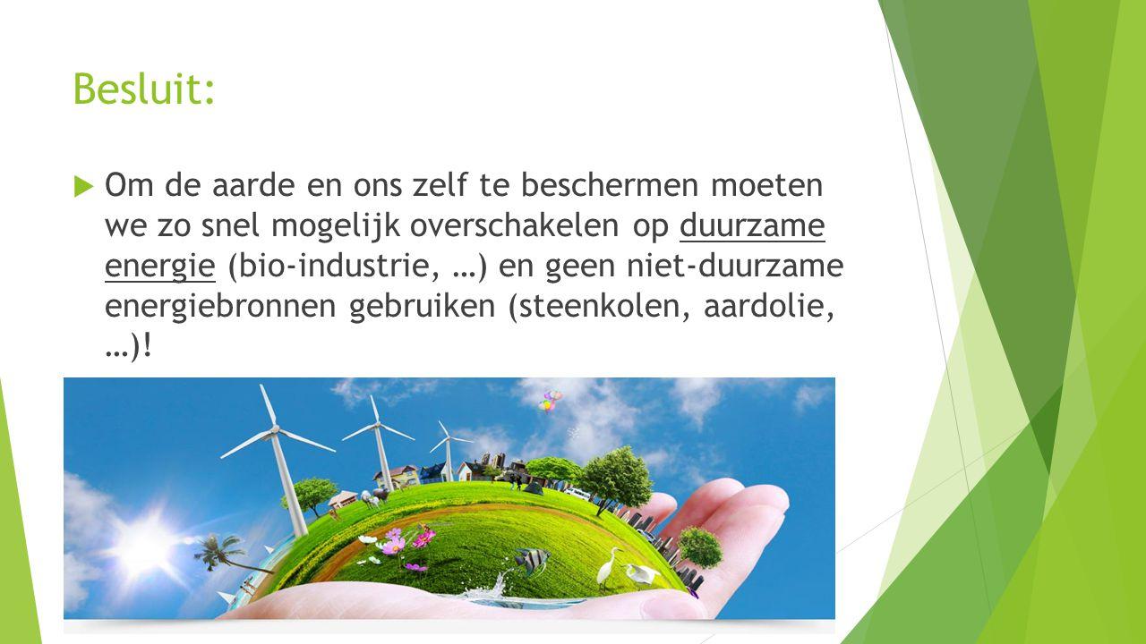 Besluit:  Om de aarde en ons zelf te beschermen moeten we zo snel mogelijk overschakelen op duurzame energie (bio-industrie, …) en geen niet-duurzame