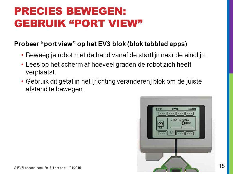 """18 PRECIES BEWEGEN: GEBRUIK """"PORT VIEW"""" Probeer """"port view"""" op het EV3 blok (blok tabblad apps) Beweeg je robot met de hand vanaf de startlijn naar de"""