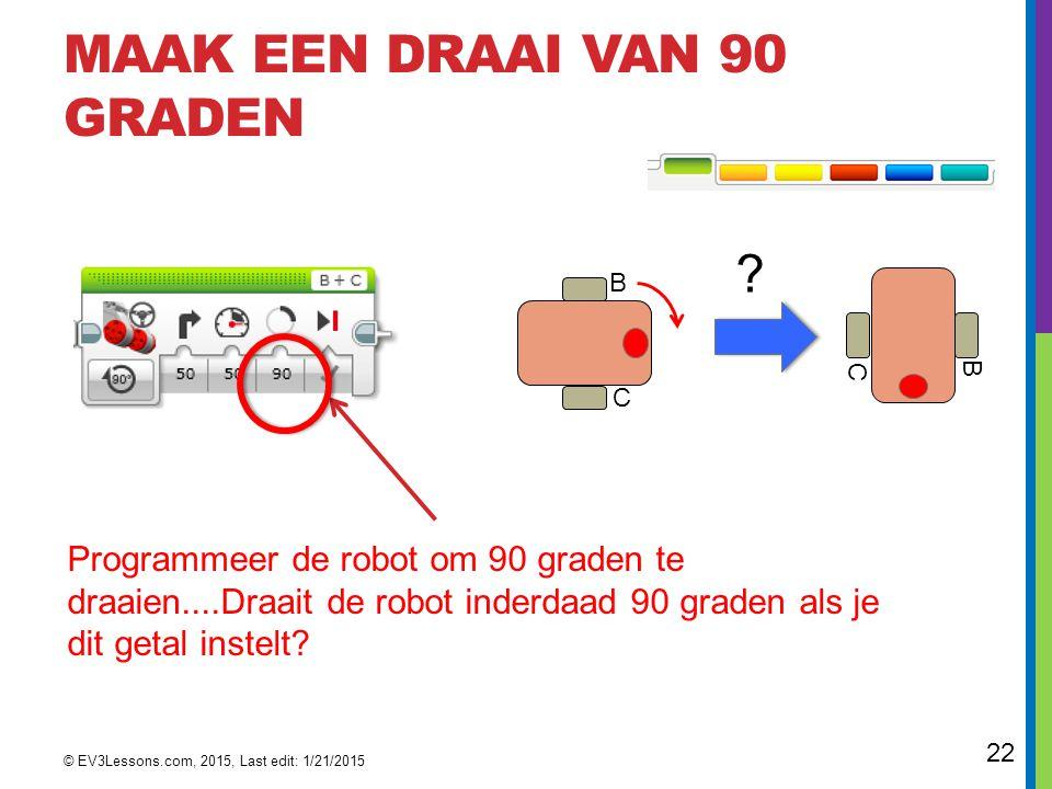 22 MAAK EEN DRAAI VAN 90 GRADEN Programmeer de robot om 90 graden te draaien....Draait de robot inderdaad 90 graden als je dit getal instelt? © EV3Les