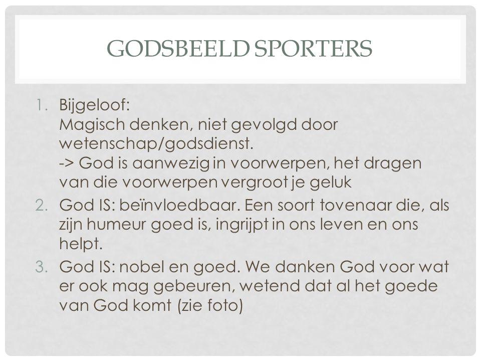 GODSBEELD SPORTERS 1.Bijgeloof: Magisch denken, niet gevolgd door wetenschap/godsdienst. -> God is aanwezig in voorwerpen, het dragen van die voorwerp