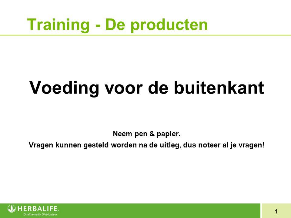 1 Training - De producten Voeding voor de buitenkant Neem pen & papier. Vragen kunnen gesteld worden na de uitleg, dus noteer al je vragen!
