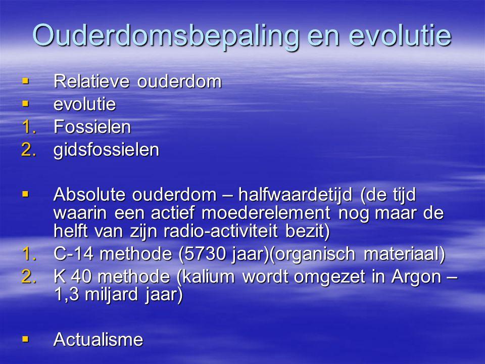 Ouderdomsbepaling en evolutie  Relatieve ouderdom  evolutie 1.Fossielen 2.gidsfossielen  Absolute ouderdom – halfwaardetijd (de tijd waarin een actief moederelement nog maar de helft van zijn radio-activiteit bezit) 1.C-14 methode (5730 jaar)(organisch materiaal) 2.K 40 methode (kalium wordt omgezet in Argon – 1,3 miljard jaar)  Actualisme