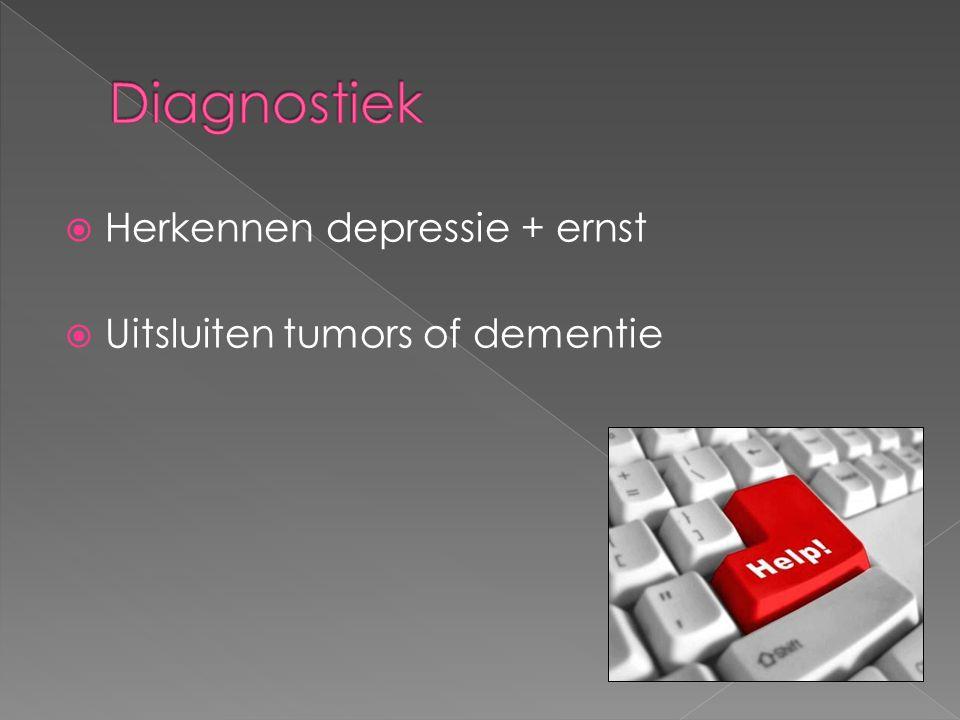  Herkennen depressie + ernst  Uitsluiten tumors of dementie