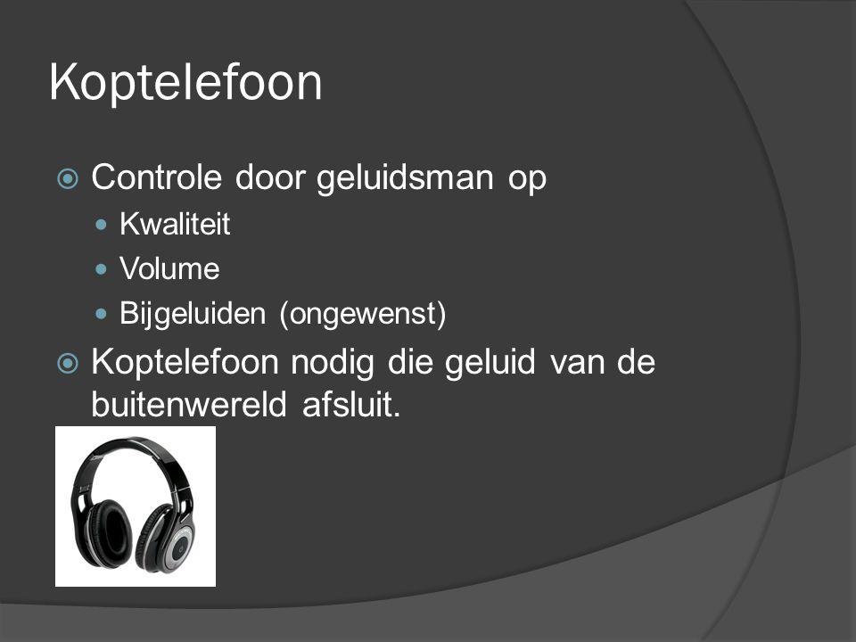 Koptelefoon  Controle door geluidsman op Kwaliteit Volume Bijgeluiden (ongewenst)  Koptelefoon nodig die geluid van de buitenwereld afsluit.