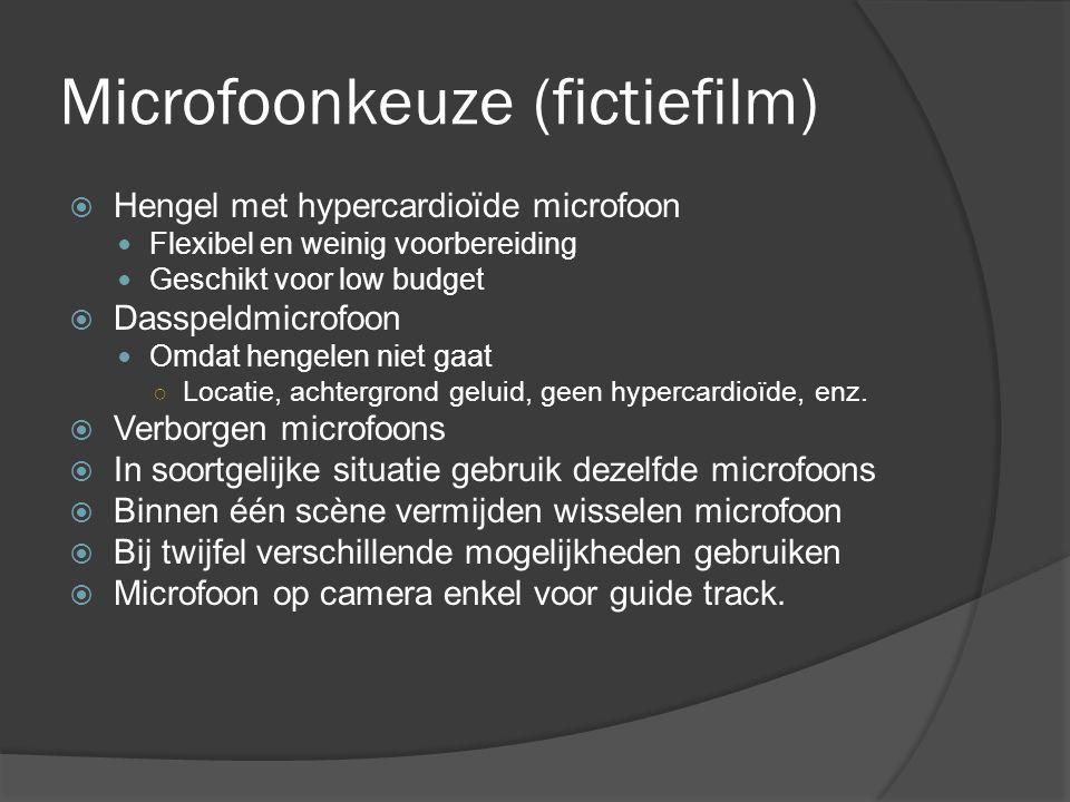 Microfoonkeuze (fictiefilm)  Hengel met hypercardioïde microfoon Flexibel en weinig voorbereiding Geschikt voor low budget  Dasspeldmicrofoon Omdat hengelen niet gaat ○ Locatie, achtergrond geluid, geen hypercardioïde, enz.