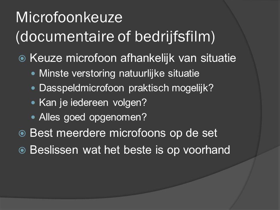 Microfoonkeuze (documentaire of bedrijfsfilm)  Keuze microfoon afhankelijk van situatie Minste verstoring natuurlijke situatie Dasspeldmicrofoon praktisch mogelijk.
