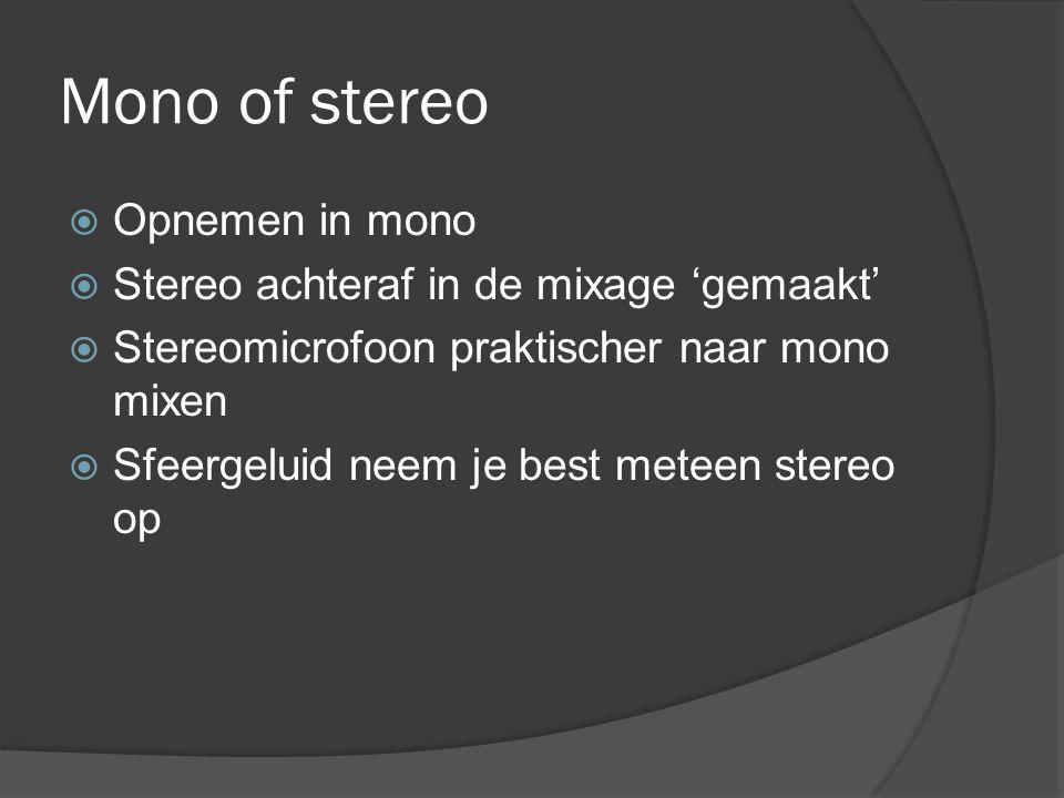 Mono of stereo  Opnemen in mono  Stereo achteraf in de mixage 'gemaakt'  Stereomicrofoon praktischer naar mono mixen  Sfeergeluid neem je best meteen stereo op