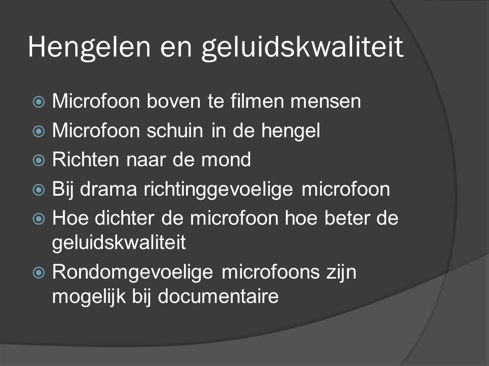 Hengelen en geluidskwaliteit  Microfoon boven te filmen mensen  Microfoon schuin in de hengel  Richten naar de mond  Bij drama richtinggevoelige microfoon  Hoe dichter de microfoon hoe beter de geluidskwaliteit  Rondomgevoelige microfoons zijn mogelijk bij documentaire