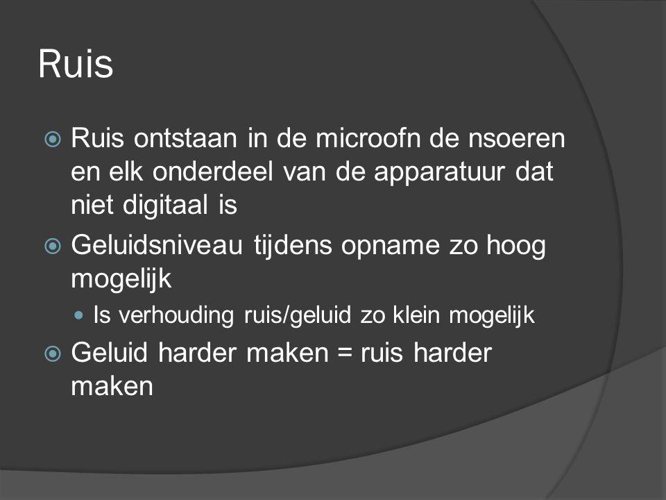 Ruis  Ruis ontstaan in de microofn de nsoeren en elk onderdeel van de apparatuur dat niet digitaal is  Geluidsniveau tijdens opname zo hoog mogelijk Is verhouding ruis/geluid zo klein mogelijk  Geluid harder maken = ruis harder maken