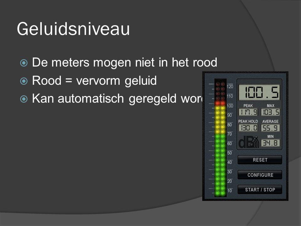 Geluidsniveau  De meters mogen niet in het rood  Rood = vervorm geluid  Kan automatisch geregeld worden