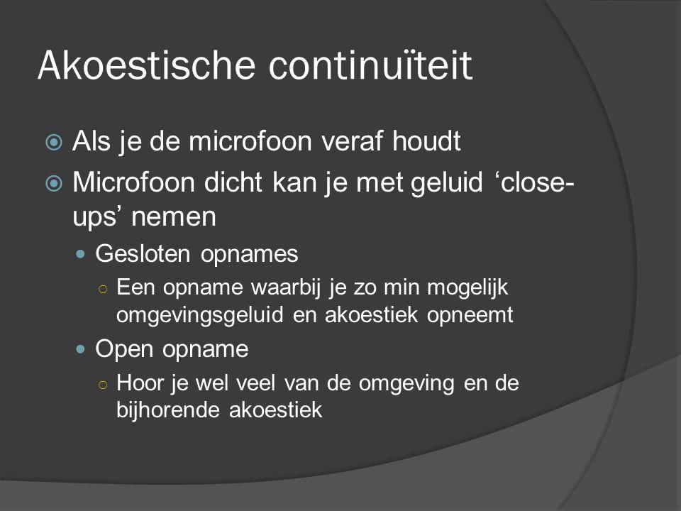 Akoestische continuïteit  Als je de microfoon veraf houdt  Microfoon dicht kan je met geluid 'close- ups' nemen Gesloten opnames ○ Een opname waarbij je zo min mogelijk omgevingsgeluid en akoestiek opneemt Open opname ○ Hoor je wel veel van de omgeving en de bijhorende akoestiek