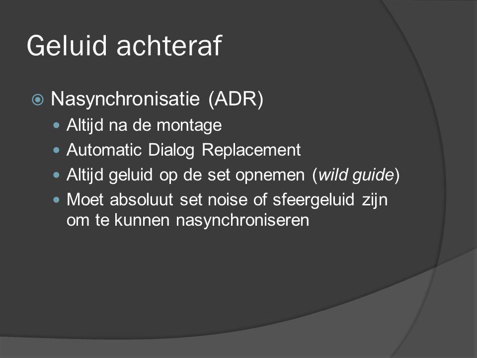 Geluid achteraf  Nasynchronisatie (ADR) Altijd na de montage Automatic Dialog Replacement Altijd geluid op de set opnemen (wild guide) Moet absoluut set noise of sfeergeluid zijn om te kunnen nasynchroniseren