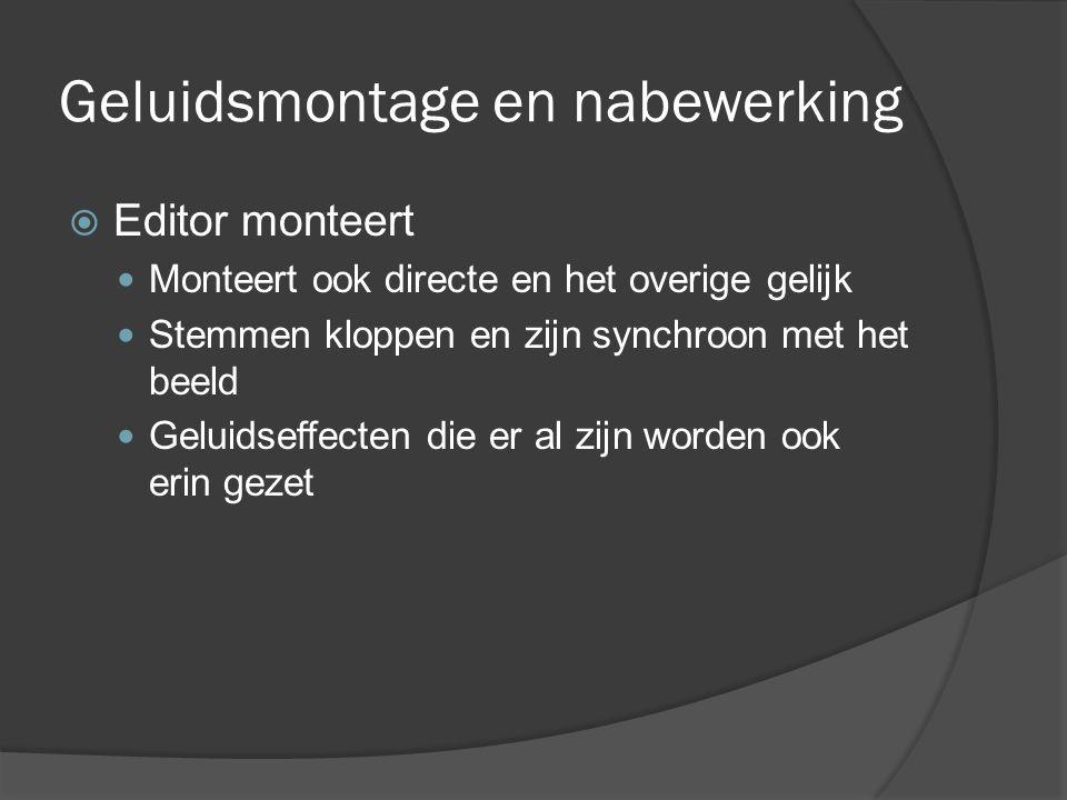Geluidsmontage en nabewerking  Editor monteert Monteert ook directe en het overige gelijk Stemmen kloppen en zijn synchroon met het beeld Geluidseffecten die er al zijn worden ook erin gezet