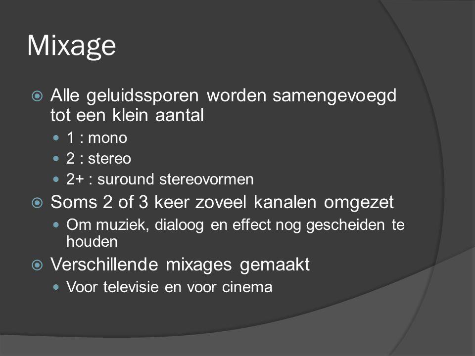 Mixage  Alle geluidssporen worden samengevoegd tot een klein aantal 1 : mono 2 : stereo 2+ : suround stereovormen  Soms 2 of 3 keer zoveel kanalen omgezet Om muziek, dialoog en effect nog gescheiden te houden  Verschillende mixages gemaakt Voor televisie en voor cinema