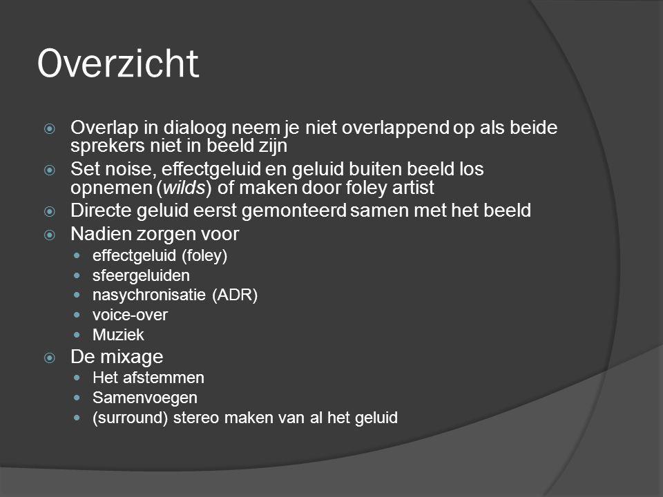 Overzicht  Overlap in dialoog neem je niet overlappend op als beide sprekers niet in beeld zijn  Set noise, effectgeluid en geluid buiten beeld los opnemen (wilds) of maken door foley artist  Directe geluid eerst gemonteerd samen met het beeld  Nadien zorgen voor effectgeluid (foley) sfeergeluiden nasychronisatie (ADR) voice-over Muziek  De mixage Het afstemmen Samenvoegen (surround) stereo maken van al het geluid