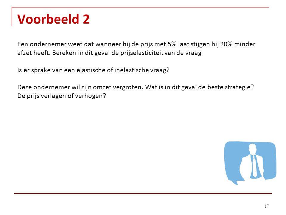 Voorbeeld 2 17 Een ondernemer weet dat wanneer hij de prijs met 5% laat stijgen hij 20% minder afzet heeft. Bereken in dit geval de prijselasticiteit