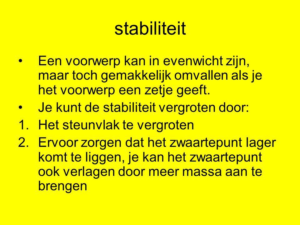 stabiliteit Een voorwerp kan in evenwicht zijn, maar toch gemakkelijk omvallen als je het voorwerp een zetje geeft. Je kunt de stabiliteit vergroten d