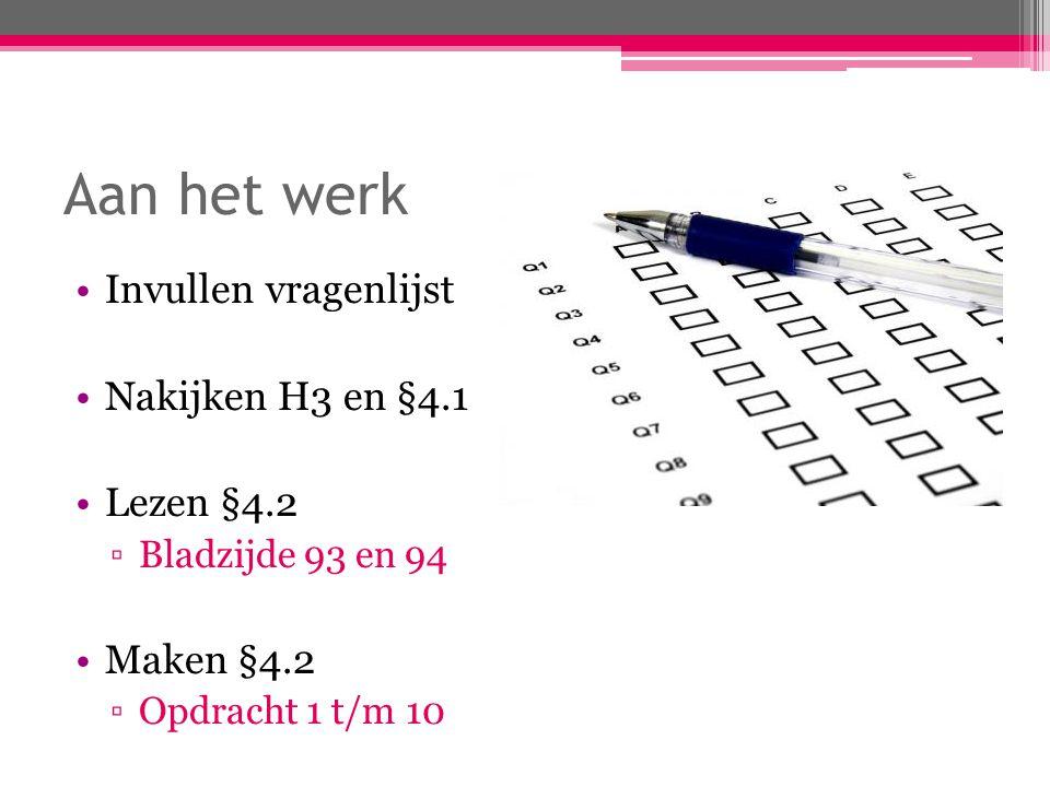 Aan het werk Invullen vragenlijst Nakijken H3 en §4.1 Lezen §4.2 ▫Bladzijde 93 en 94 Maken §4.2 ▫Opdracht 1 t/m 10