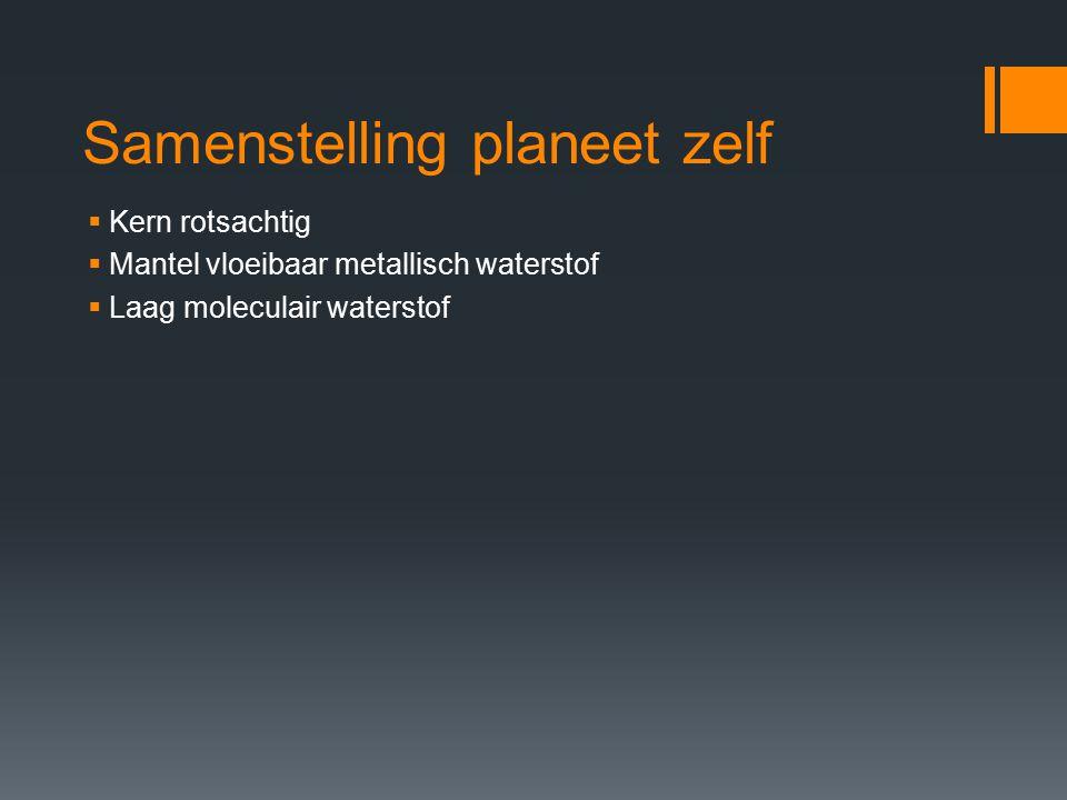 Samenstelling planeet zelf  Kern rotsachtig  Mantel vloeibaar metallisch waterstof  Laag moleculair waterstof