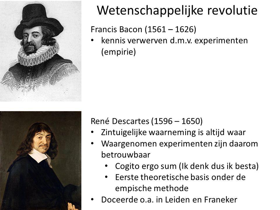 Wetenschappelijke revolutie Francis Bacon (1561 – 1626) kennis verwerven d.m.v. experimenten (empirie) René Descartes (1596 – 1650) Zintuigelijke waar